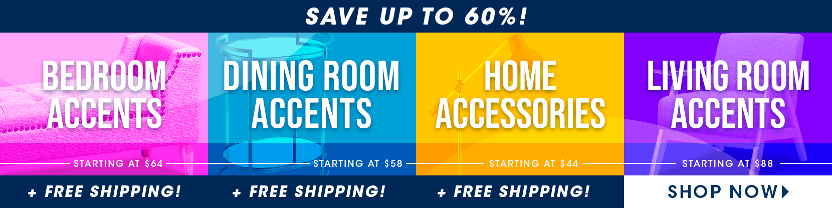 bedroom starting at $64. dining starting at $58. home decor starting at $44. living starting at $88. + free shipping. shop now