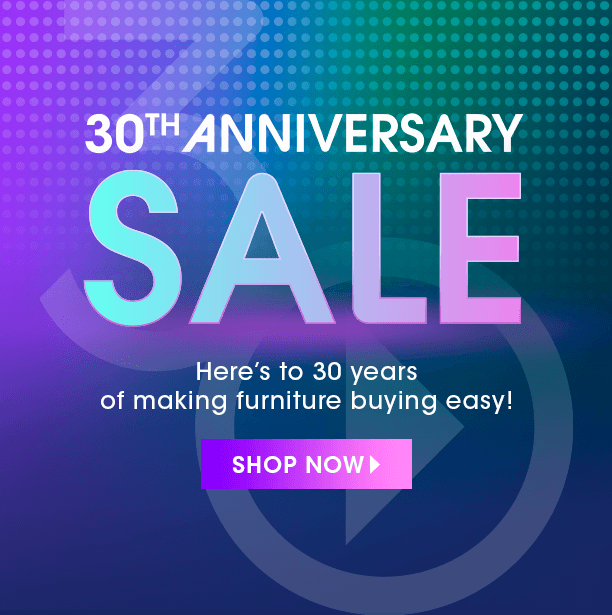 30th anniversary sale. here's to 30 years of making furniture buying easy. shop now