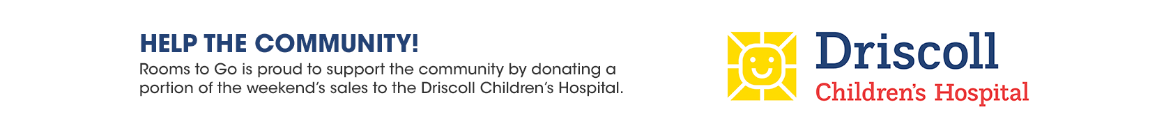 help the community! rooms to go is proud to support the community by donating a portion of the weekend's sales to the driscoll childrens hospital