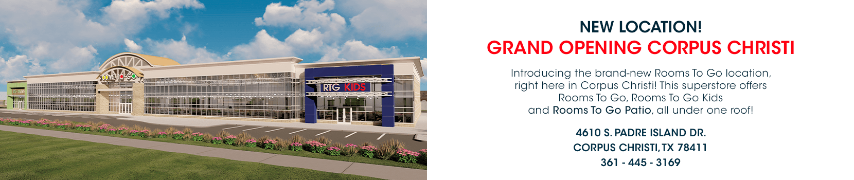 new location! introducing the brand new rooms to go location, right here in corpus christi. this superstore offers rooms to go, rooms to go kids, and rooms to go patio all under one roof. 4610 s padre island dr. corpus christ tx 78411. 361-445-3169