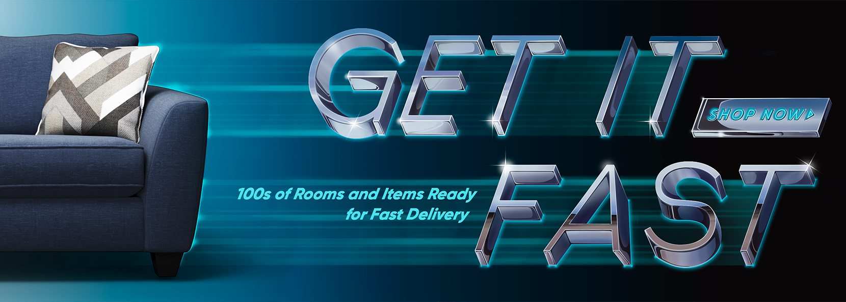 Get it fast. 100s of rooms and items ready for fast delivery
