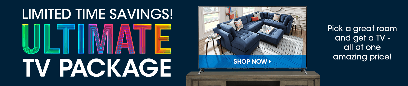 limited time savings! ultimate tv package. pick a great room and get a tv - all at one amazing price! shop now