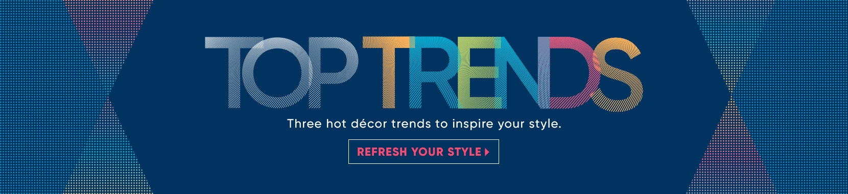 top trends. shop furniture styles you'll love. shop now