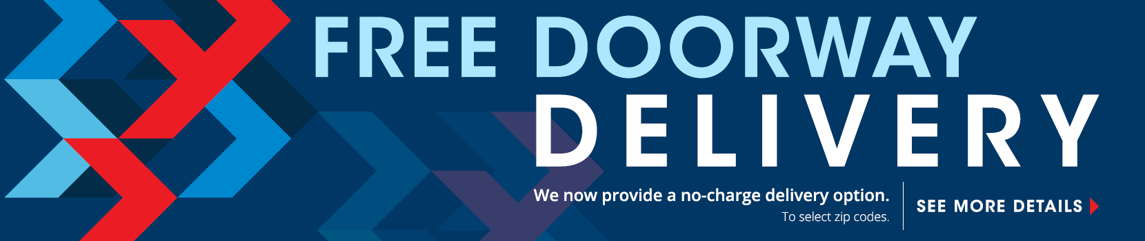 free doorway delivery. we now provide a no charge delivery option to select zip codes. see details. shop now