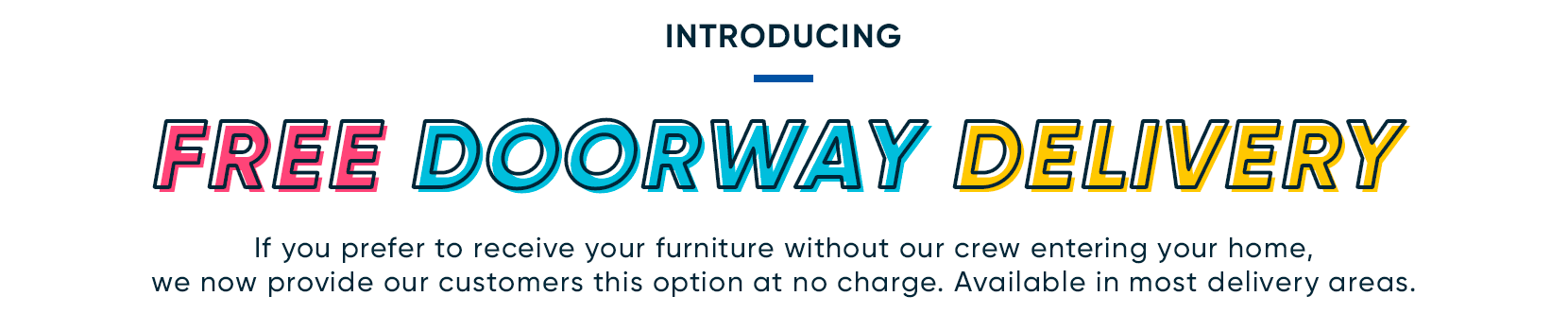 introducing free doorway delivery. If you prefer to receive your furniture without our crew entering your home, we now provide our customers this option at no charge.