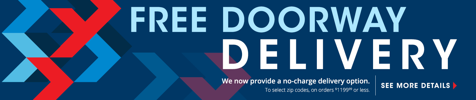 free doorway delivery. we now provide a no charge delivery option to select zip codes on orders $1200 or less. see details. shop now