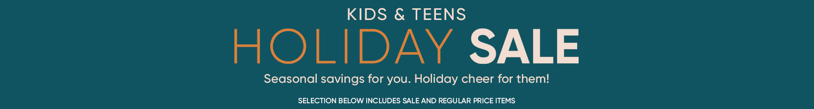 kids and teens holiday sale. seasonal savings for you. holiday cheer for them. selection below includes sale and regular price items