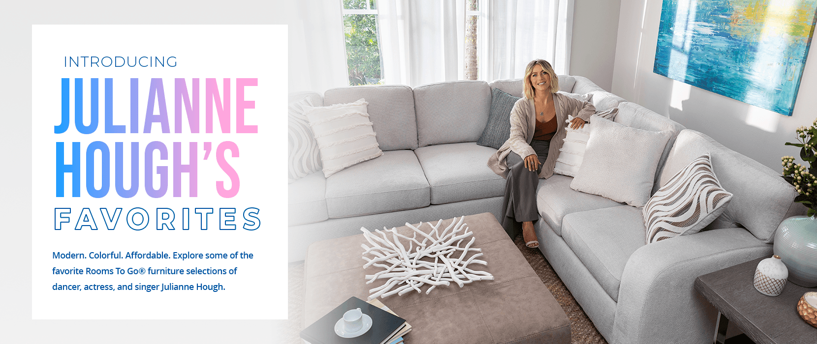introducing julianne hough's favorites. modern. colorful. affordable. explore some of the favorite Rooms To Go furniture selections of dancer, actress, and singer Julianne Hough.