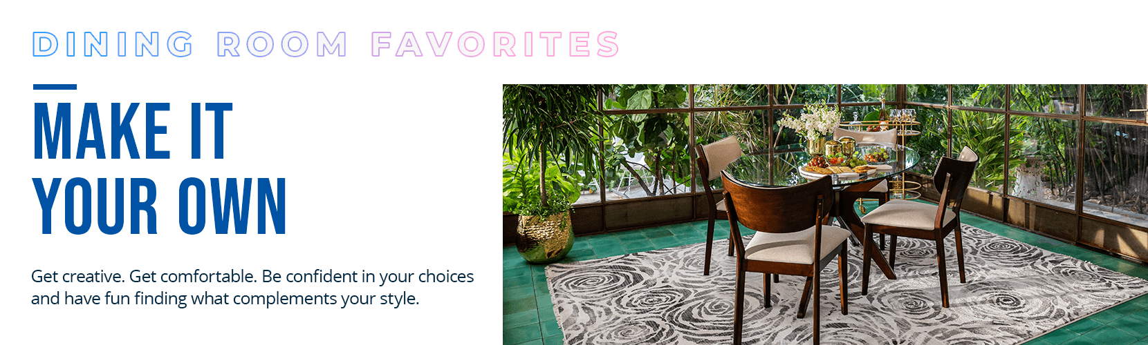 dining room favorites. make it your own. get creative. get comfortable. so be confident in your choices and have fun finding what complements your style